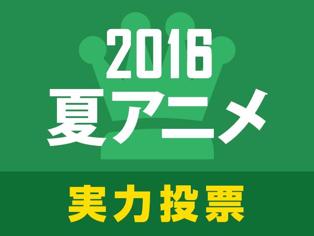 これを見なきゃソン! 2016夏アニメ実力人気投票