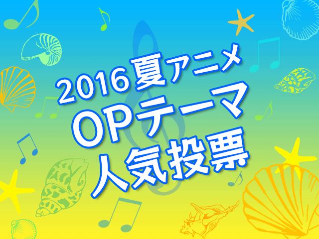 OPテーマ人気投票【2016夏アニメ】