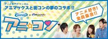 【街コン】アニマックス主催のオタク向け街コン「アニ☆コン」、8月に3都市で開催! 東京と大阪は500名規模