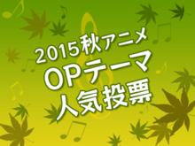 「2015秋アニメOPテーマ人気投票」がスタート! 「秋アニメ実力投票」は11月18日まで