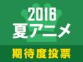 今期も話題作、注目作が盛りだくさん! 「2016夏アニメ期待度人気投票」スタート!