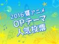 「2016夏アニメ OPテーマ人気投票」スタート! 今期屈指の良作OPテーマはどれだ?