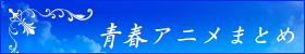 青春アニメまとめ